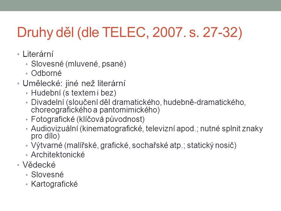 Druhy děl (dle TELEC, 2007. s. 27-32) Literární Slovesné (mluvené, psané) Odborné Umělecké: jiné než literární Hudební (s textem i bez) Divadelní (slo