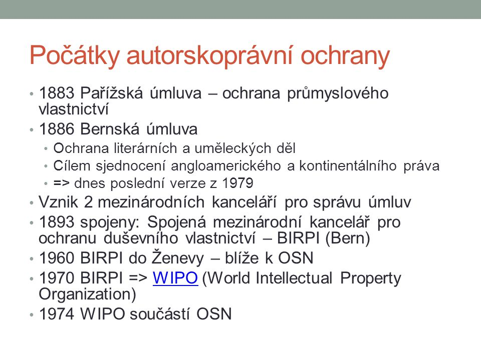 WIPO dnes Chrání především práva vlastníků/držitelů AP 185 členských států = víc než 90 % světa Zaručuje alespoň základní ochranu AP Vliv ICT na právo – úprava mezinárodních smluv Pomoc a poradenství státům, firmám, nevládním organizacím Lidská práva ve vztahu k IP Správa internetových jmen a adres On-line kurzy – WIPO Worldwide AcademyWIPO Worldwide Academy