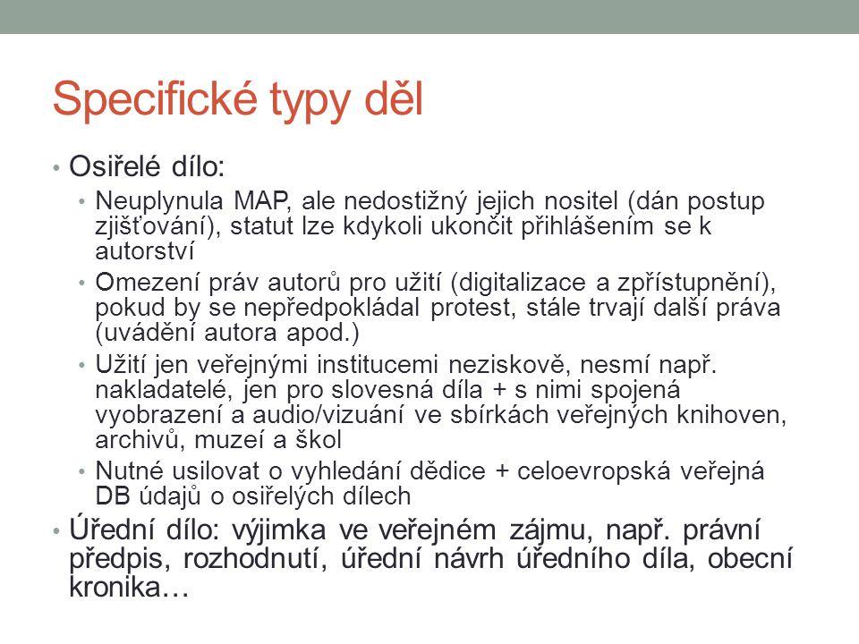 Specifické typy děl Osiřelé dílo: Neuplynula MAP, ale nedostižný jejich nositel (dán postup zjišťování), statut lze kdykoli ukončit přihlášením se k autorství Omezení práv autorů pro užití (digitalizace a zpřístupnění), pokud by se nepředpokládal protest, stále trvají další práva (uvádění autora apod.) Užití jen veřejnými institucemi neziskově, nesmí např.