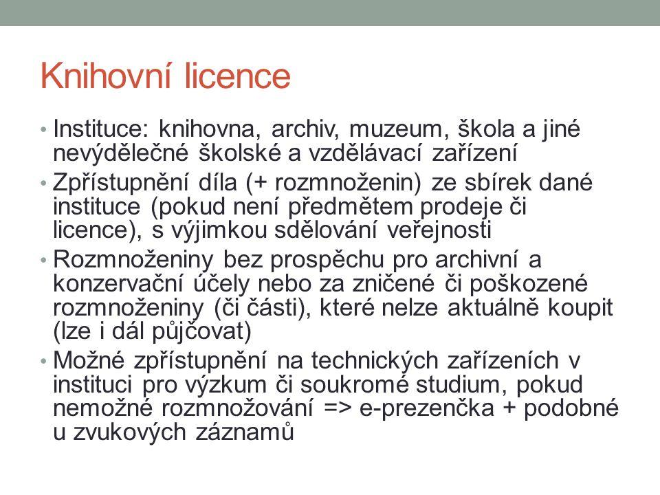 Knihovní licence Instituce: knihovna, archiv, muzeum, škola a jiné nevýdělečné školské a vzdělávací zařízení Zpřístupnění díla (+ rozmnoženin) ze sbírek dané instituce (pokud není předmětem prodeje či licence), s výjimkou sdělování veřejnosti Rozmnoženiny bez prospěchu pro archivní a konzervační účely nebo za zničené či poškozené rozmnoženiny (či části), které nelze aktuálně koupit (lze i dál půjčovat) Možné zpřístupnění na technických zařízeních v instituci pro výzkum či soukromé studium, pokud nemožné rozmnožování => e-prezenčka + podobné u zvukových záznamů
