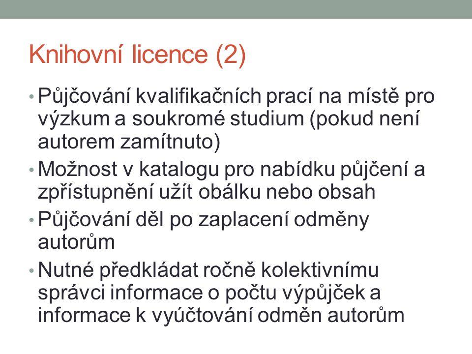 Knihovní licence (2) Půjčování kvalifikačních prací na místě pro výzkum a soukromé studium (pokud není autorem zamítnuto) Možnost v katalogu pro nabídku půjčení a zpřístupnění užít obálku nebo obsah Půjčování děl po zaplacení odměny autorům Nutné předkládat ročně kolektivnímu správci informace o počtu výpůjček a informace k vyúčtování odměn autorům