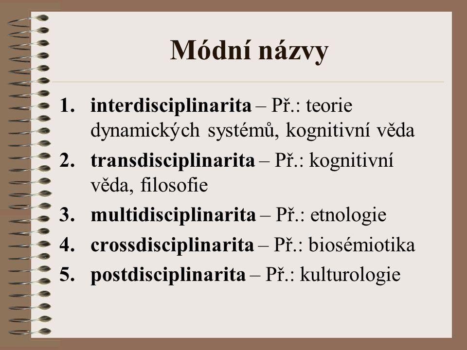 Módní názvy 1.interdisciplinarita – Př.: teorie dynamických systémů, kognitivní věda 2.transdisciplinarita – Př.: kognitivní věda, filosofie 3.multidi