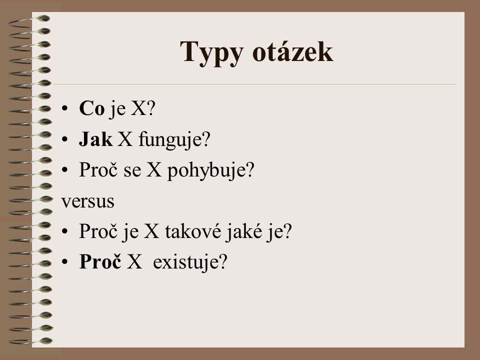 Typy otázek Co je X? Jak X funguje? Proč se X pohybuje? versus Proč je X takové jaké je? Proč X existuje?
