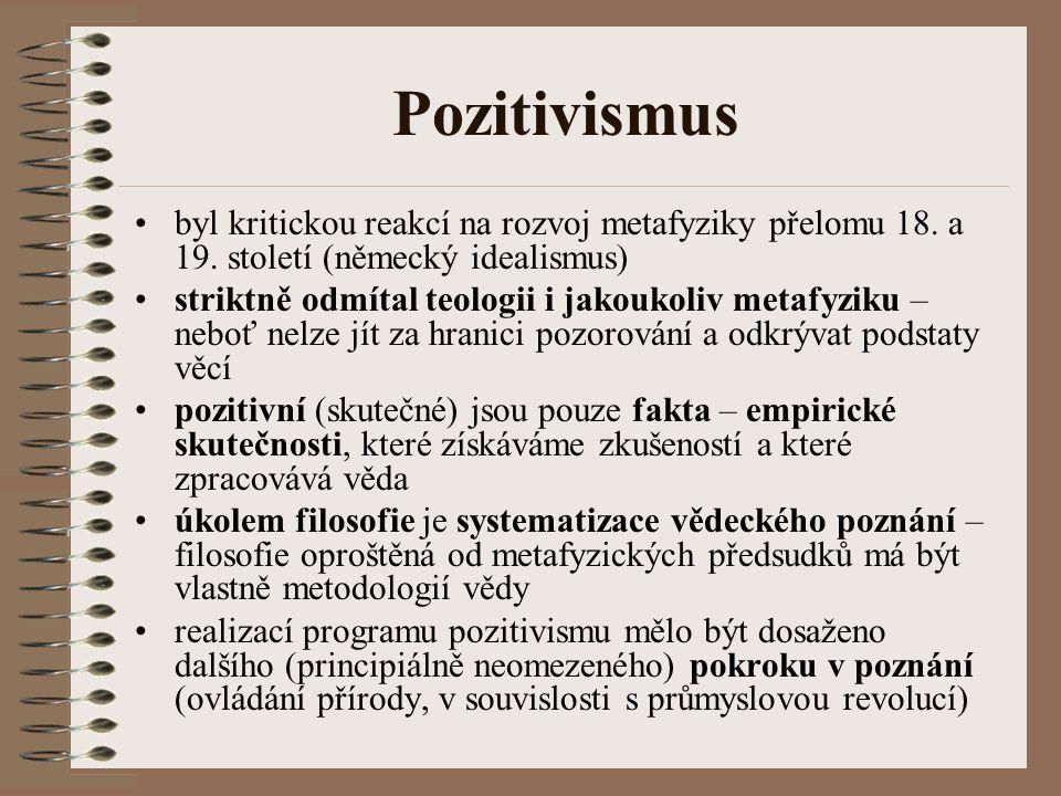 Pozitivismus byl kritickou reakcí na rozvoj metafyziky přelomu 18. a 19. století (německý idealismus) striktně odmítal teologii i jakoukoliv metafyzik