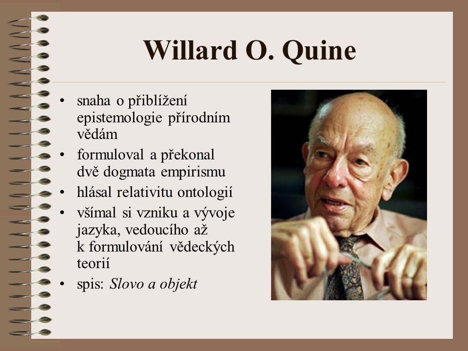 Willard O. Quine snaha o přiblížení epistemologie přírodním vědám formuloval a překonal dvě dogmata empirismu hlásal relativitu ontologií všímal si vz