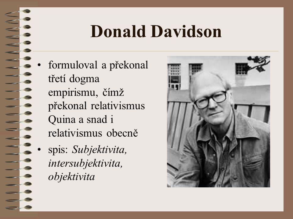 Donald Davidson formuloval a překonal třetí dogma empirismu, čímž překonal relativismus Quina a snad i relativismus obecně spis: Subjektivita, intersu