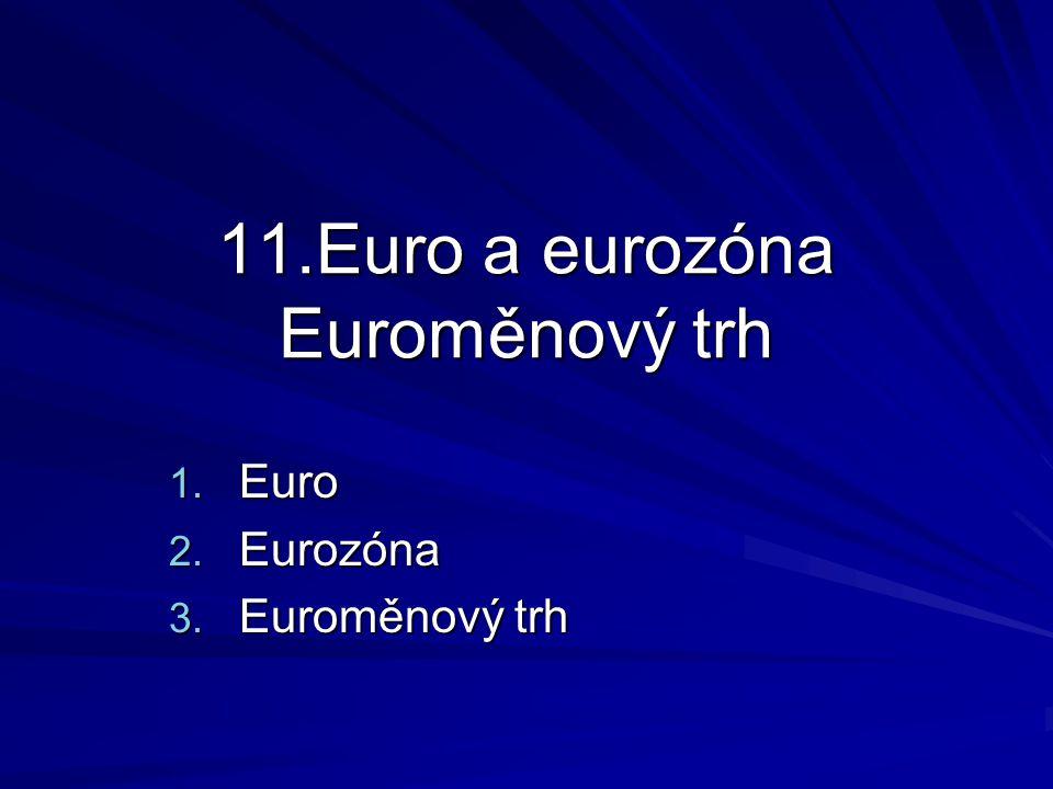 11.Euro a eurozóna Euroměnový trh 1. Euro 2. Eurozóna 3. Euroměnový trh