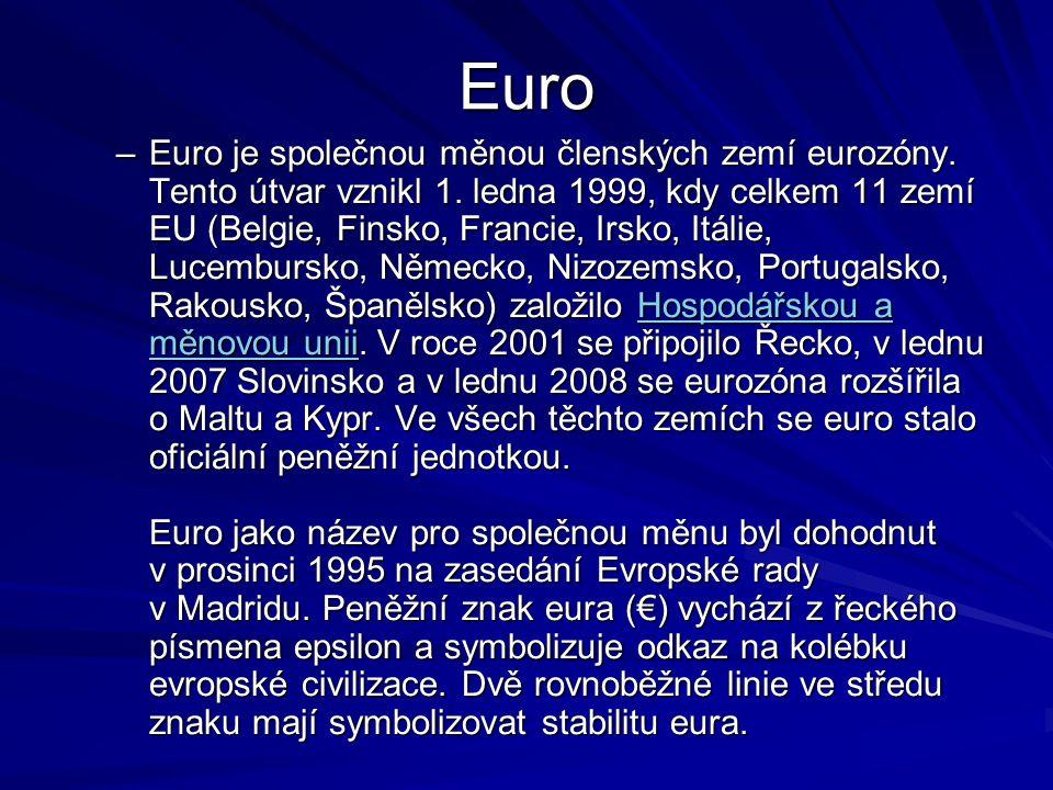 Euro –Euro je společnou měnou členských zemí eurozóny. Tento útvar vznikl 1. ledna 1999, kdy celkem 11 zemí EU (Belgie, Finsko, Francie, Irsko, Itálie