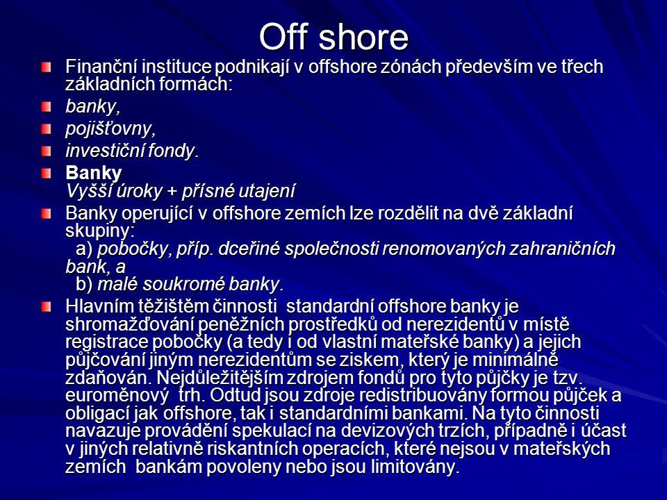 Off shore Finanční instituce podnikají v offshore zónách především ve třech základních formách: banky,pojišťovny, investiční fondy. Banky Vyšší úroky