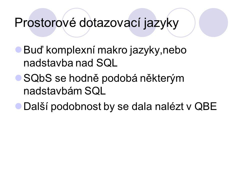 Prostorové dotazovací jazyky Buď komplexní makro jazyky,nebo nadstavba nad SQL SQbS se hodně podobá některým nadstavbám SQL Další podobnost by se dala