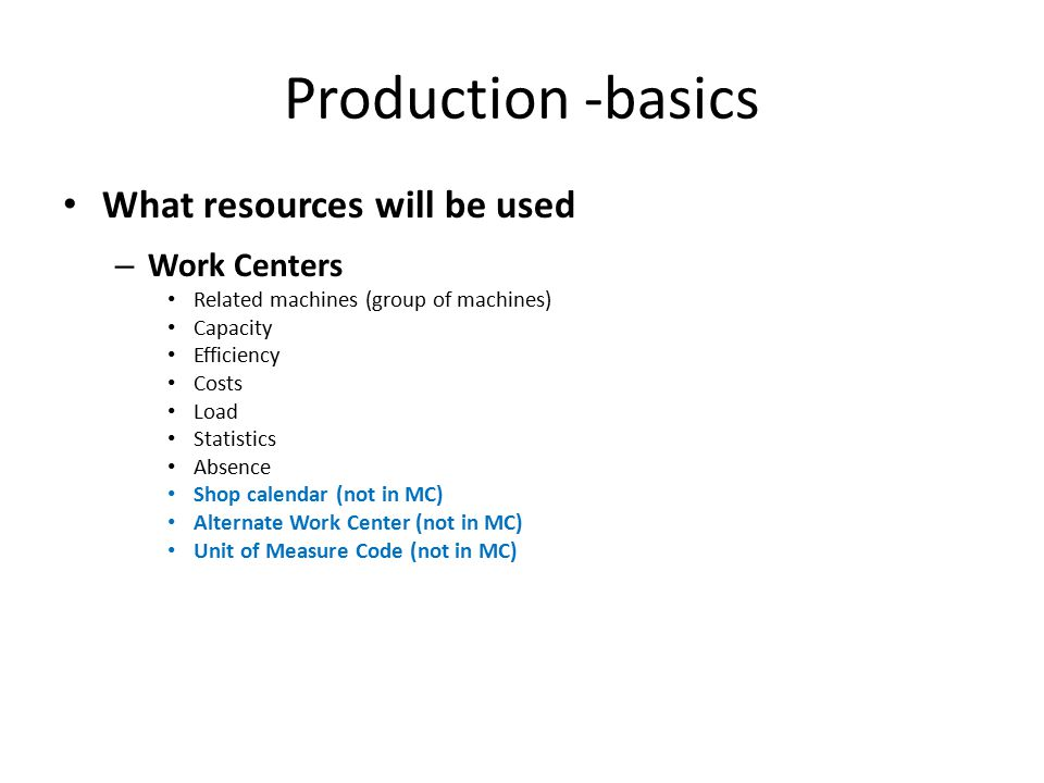 Production -basics What resources will be used – Work Centers Related machines (group of machines) Capacity Efficiency Costs Load Statistics Absence Shop calendar (not in MC) Alternate Work Center (not in MC) Unit of Measure Code (not in MC)