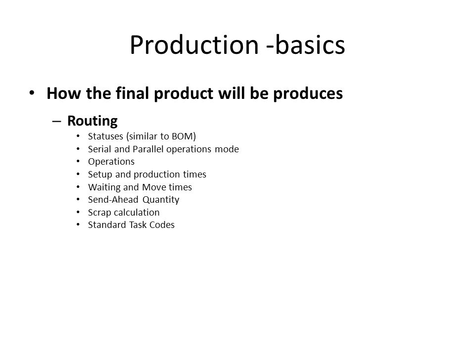 Production -basics How the final product will be produces – Routing Statuses (similar to BOM) Serial and Parallel operations mode Operations Setup and production times Waiting and Move times Send-Ahead Quantity Scrap calculation Standard Task Codes