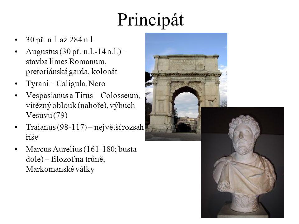 Principát 30 př. n.l. až 284 n.l. Augustus (30 př. n.l.-14 n.l.) – stavba limes Romanum, pretoriánská garda, kolonát Tyrani – Caligula, Nero Vespasian