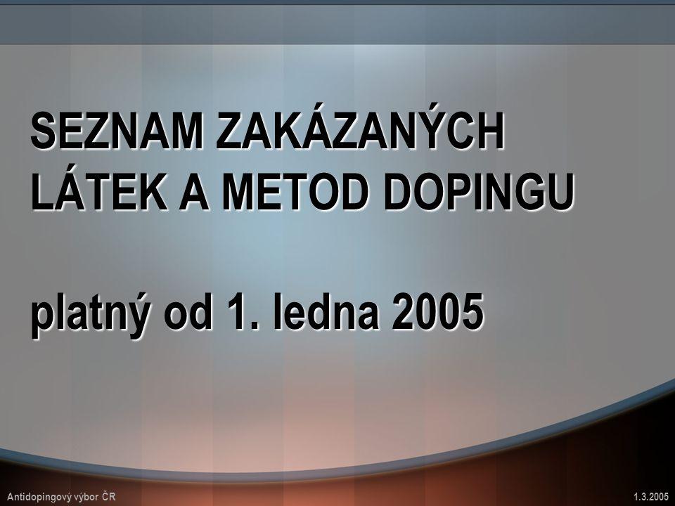 SEZNAM ZAKÁZANÝCH LÁTEK A METOD DOPINGU platný od 1. ledna 2005 Antidopingový výbor ČR1.3.2005