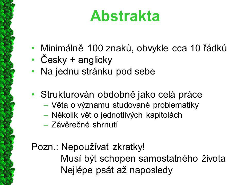 Abstrakta Minimálně 100 znaků, obvykle cca 10 řádků Česky + anglicky Na jednu stránku pod sebe Strukturován obdobně jako celá práce –Věta o významu studované problematiky –Několik vět o jednotlivých kapitolách –Závěrečné shrnutí Pozn.: Nepoužívat zkratky.