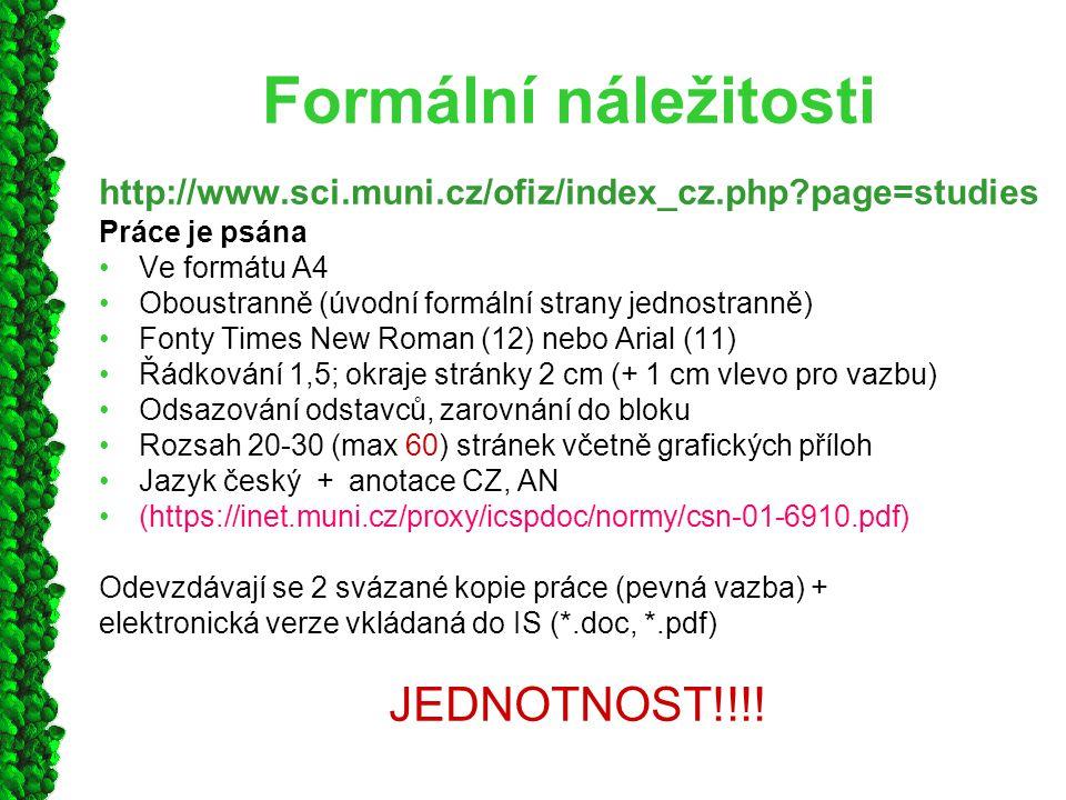Formální náležitosti http://www.sci.muni.cz/ofiz/index_cz.php?page=studies Práce je psána Ve formátu A4 Oboustranně (úvodní formální strany jednostranně) Fonty Times New Roman (12) nebo Arial (11) Řádkování 1,5; okraje stránky 2 cm (+ 1 cm vlevo pro vazbu) Odsazování odstavců, zarovnání do bloku Rozsah 20-30 (max 60) stránek včetně grafických příloh Jazyk český + anotace CZ, AN (https://inet.muni.cz/proxy/icspdoc/normy/csn-01-6910.pdf) Odevzdávají se 2 svázané kopie práce (pevná vazba) + elektronická verze vkládaná do IS (*.doc, *.pdf) JEDNOTNOST!!!!