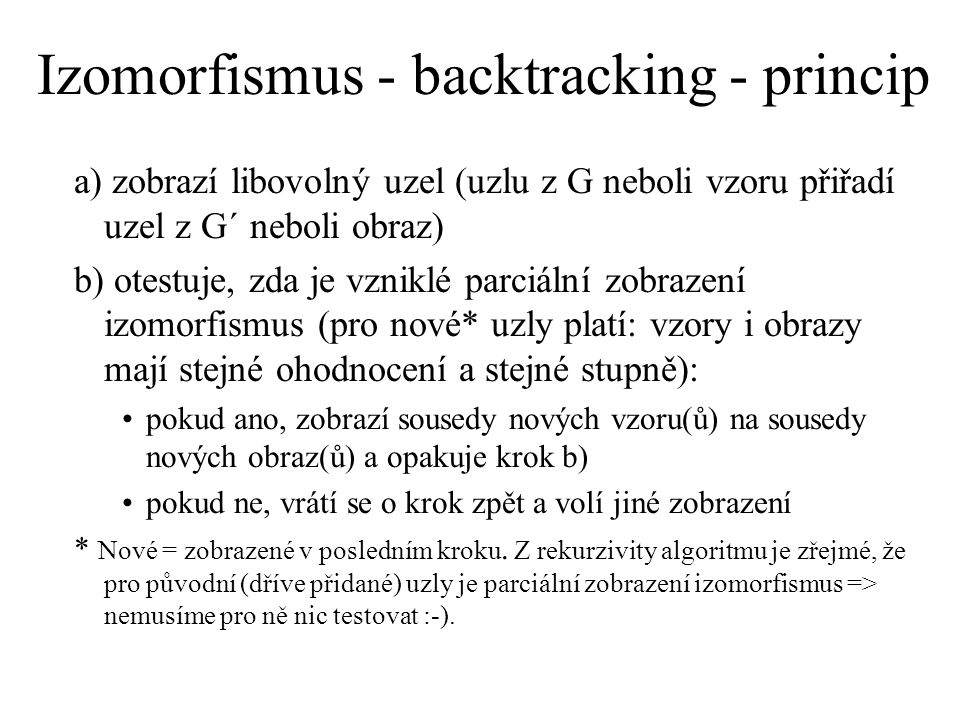 Izomorfismus - backtracking - princip a) zobrazí libovolný uzel (uzlu z G neboli vzoru přiřadí uzel z G´ neboli obraz) b) otestuje, zda je vzniklé parciální zobrazení izomorfismus (pro nové* uzly platí: vzory i obrazy mají stejné ohodnocení a stejné stupně): pokud ano, zobrazí sousedy nových vzoru(ů) na sousedy nových obraz(ů) a opakuje krok b) pokud ne, vrátí se o krok zpět a volí jiné zobrazení * Nové = zobrazené v posledním kroku.