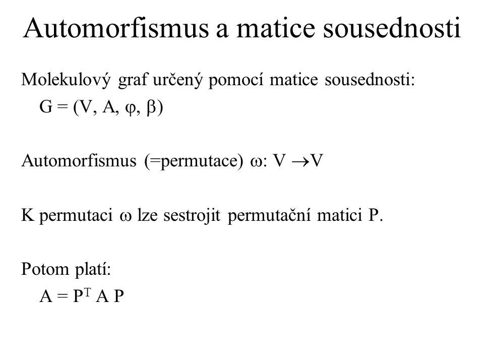 Automorfismus a matice sousednosti Molekulový graf určený pomocí matice sousednosti: G = (V, A, ,  ) Automorfismus (=permutace)  : V  V K permutaci  lze sestrojit permutační matici P.