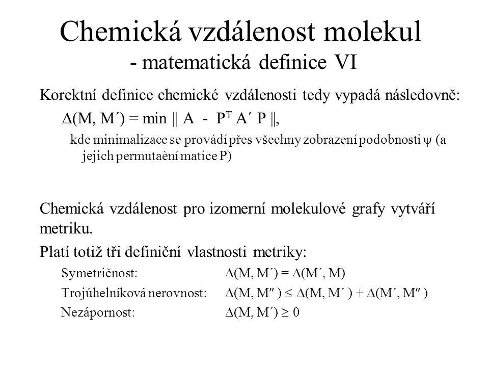 Chemická vzdálenost molekul - matematická definice VI Korektní definice chemické vzdálenosti tedy vypadá následovně:  (M, M´) = min || A - P T A´ P ||, kde minimalizace se provádí přes všechny zobrazení podobnosti  (a jejich permutaèní matice P) Chemická vzdálenost pro izomerní molekulové grafy vytváří metriku.