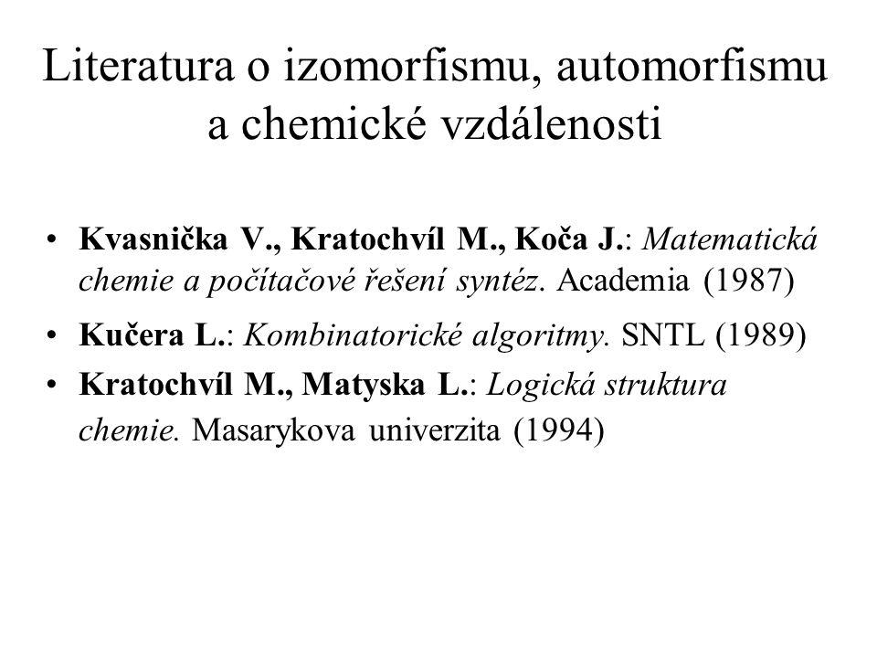 Literatura o izomorfismu, automorfismu a chemické vzdálenosti Kvasnička V., Kratochvíl M., Koča J.: Matematická chemie a počítačové řešení syntéz.