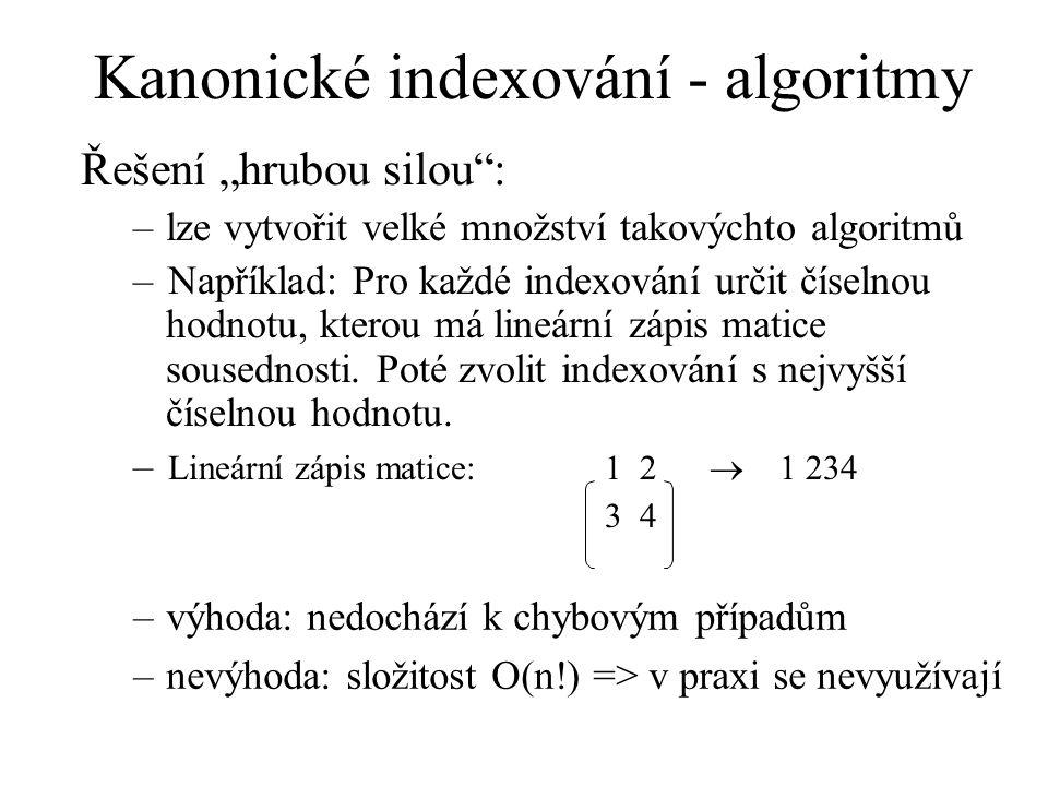 """Kanonické indexování - algoritmy Řešení """"hrubou silou : –lze vytvořit velké množství takovýchto algoritmů –Například: Pro každé indexování určit číselnou hodnotu, kterou má lineární zápis matice sousednosti."""