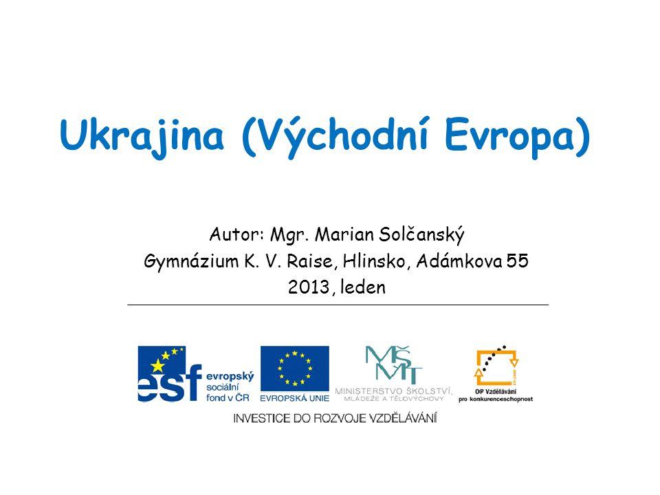 Ukrajina (Východní Evropa) Autor: Mgr. Marian Solčanský Gymnázium K. V. Raise, Hlinsko, Adámkova 55 2013, leden