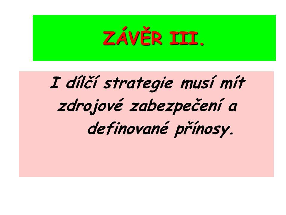 ZÁVĚR III. I dílčí strategie musí mít zdrojové zabezpečení a definované přínosy.