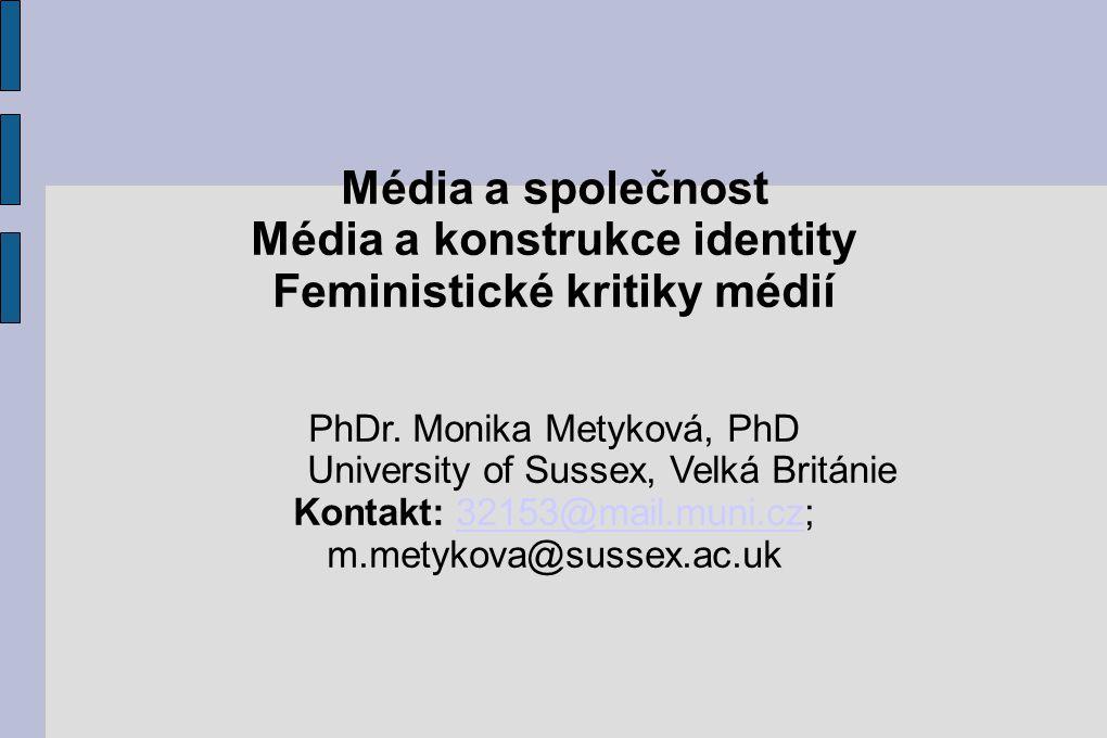 Média a společnost Média a konstrukce identity Feministické kritiky médií PhDr. Monika Metyková, PhD University of Sussex, Velká Británie Kontakt: 321