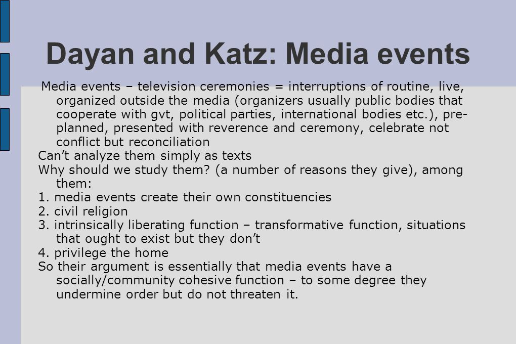Dayan and Katz: Media events Media events – television ceremonies = interruptions of routine, live, organized outside the media (organizers usually pu