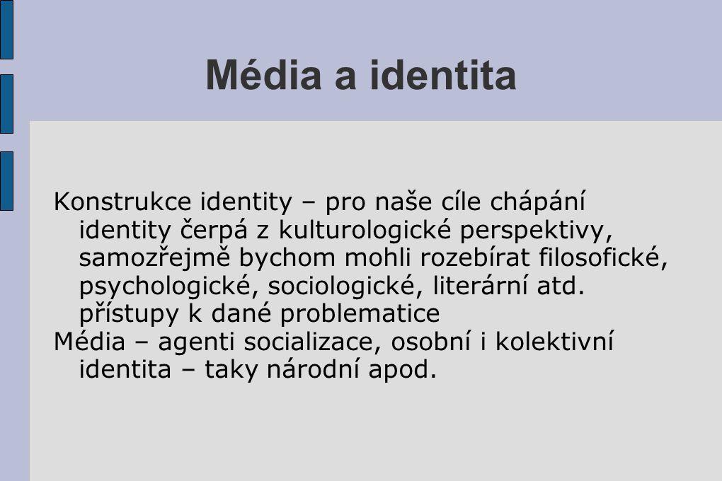 Média a identita Konstrukce identity – pro naše cíle chápání identity čerpá z kulturologické perspektivy, samozřejmě bychom mohli rozebírat filosofick
