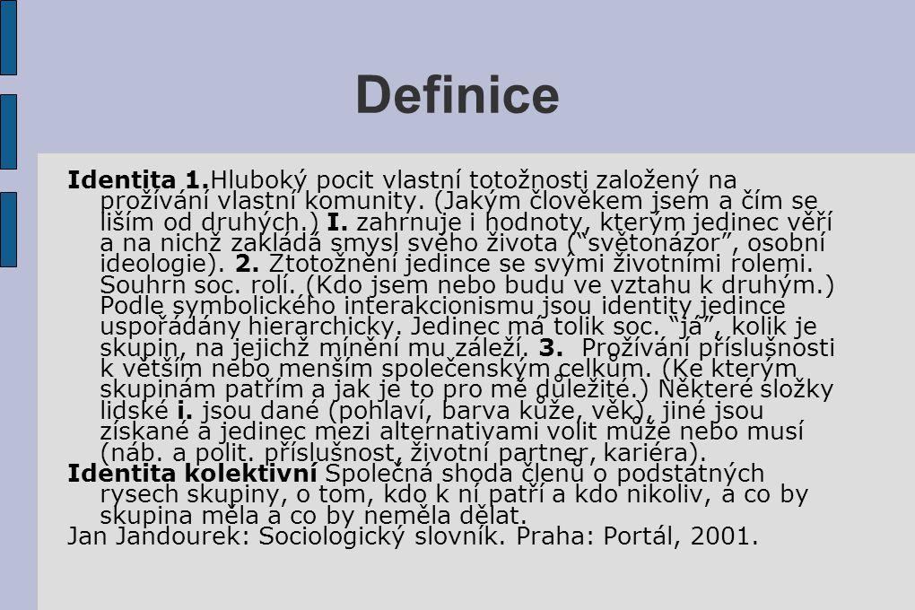 Definice Identita 1.Hluboký pocit vlastní totožnosti založený na prožívání vlastní komunity. (Jakým člověkem jsem a čím se liším od druhých.) I. zahrn