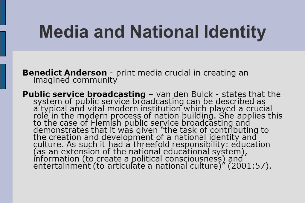 Media and National Identity Benedict Anderson - print media crucial in creating an imagined community Public service broadcasting – van den Bulck - st