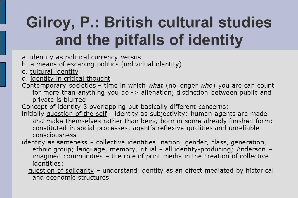 Gilroy, P.: British cultural studies and the pitfalls of identity a. identity as political currency versus b. a means of escaping politics (individual
