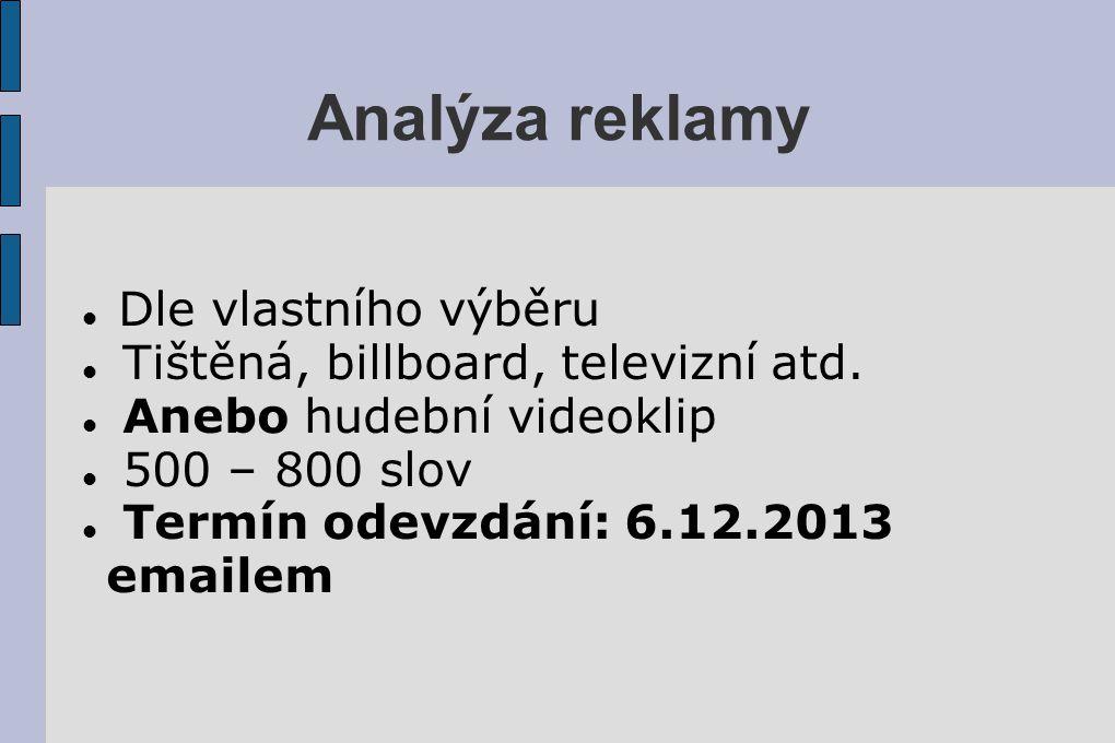 Analýza reklamy Dle vlastního výběru Tištěná, billboard, televizní atd. Anebo hudební videoklip 500 – 800 slov Termín odevzdání: 6.12.2013 emailem