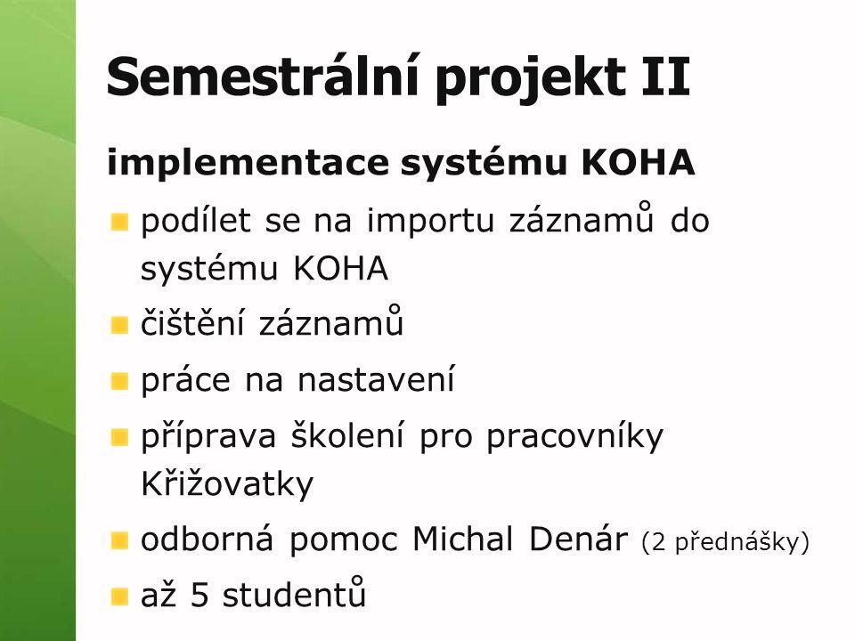 Semestrální projekt II implementace systému KOHA podílet se na importu záznamů do systému KOHA čištění záznamů práce na nastavení příprava školení pro pracovníky Křižovatky odborná pomoc Michal Denár (2 přednášky) až 5 studentů