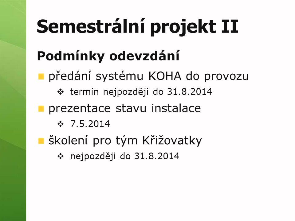 Semestrální projekt II Podmínky odevzdání předání systému KOHA do provozu  termín nejpozději do 31.8.2014 prezentace stavu instalace  7.5.2014 školení pro tým Křižovatky  nejpozději do 31.8.2014