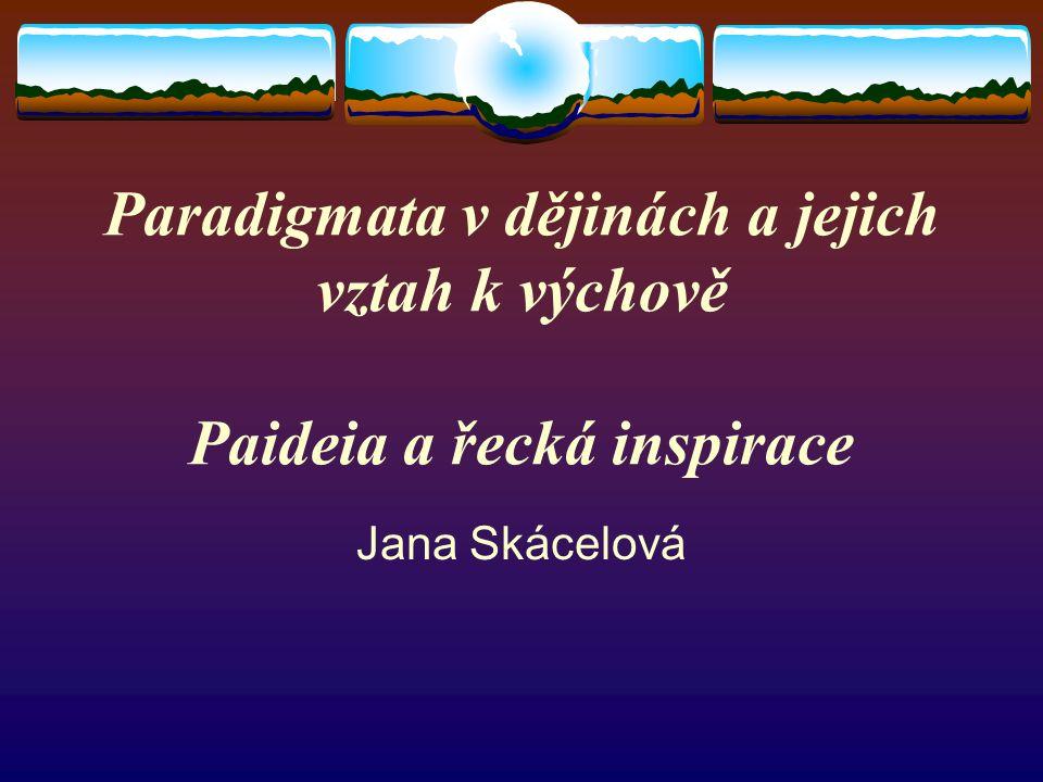 Paradigmata v dějinách a jejich vztah k výchově Paideia a řecká inspirace Jana Skácelová