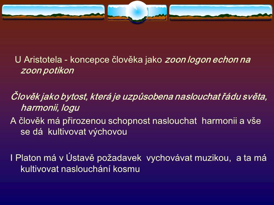 U Aristotela - koncepce člověka jako zoon logon echon na zoon potikon Člověk jako bytost, která je uzpůsobena naslouchat řádu světa, harmonii, logu A člověk má přirozenou schopnost naslouchat harmonii a vše se dá kultivovat výchovou I Platon má v Ústavě požadavek vychovávat muzikou, a ta má kultivovat naslouchání kosmu