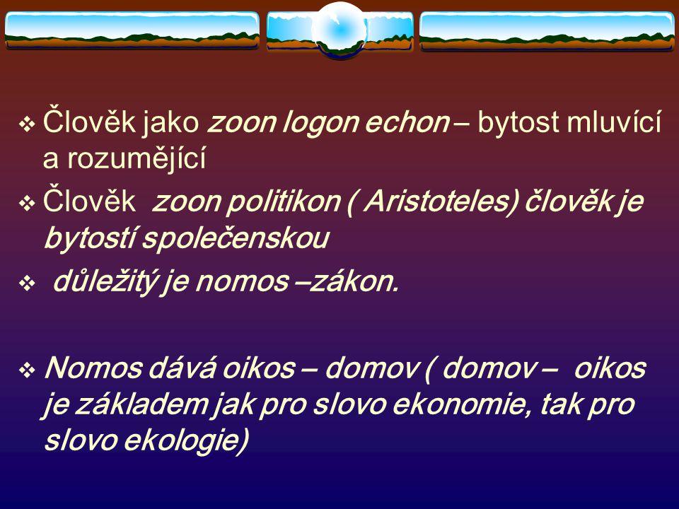 Člověk jako zoon logon echon – bytost mluvící a rozumějící  Člověk zoon politikon ( Aristoteles) člověk je bytostí společenskou  důležitý je nomos –zákon.