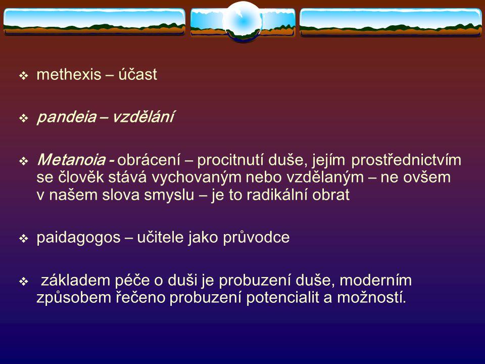  methexis – účast  pandeia – vzdělání  Metanoia - obrácení – procitnutí duše, jejím prostřednictvím se člověk stává vychovaným nebo vzdělaným – ne ovšem v našem slova smyslu – je to radikální obrat  paidagogos – učitele jako průvodce  základem péče o duši je probuzení duše, moderním způsobem řečeno probuzení potencialit a možností.