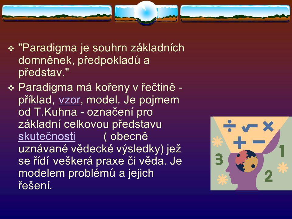  Paradigma je souhrn základních domněnek, předpokladů a představ.  Paradigma má kořeny v řečtině - příklad, vzor, model.