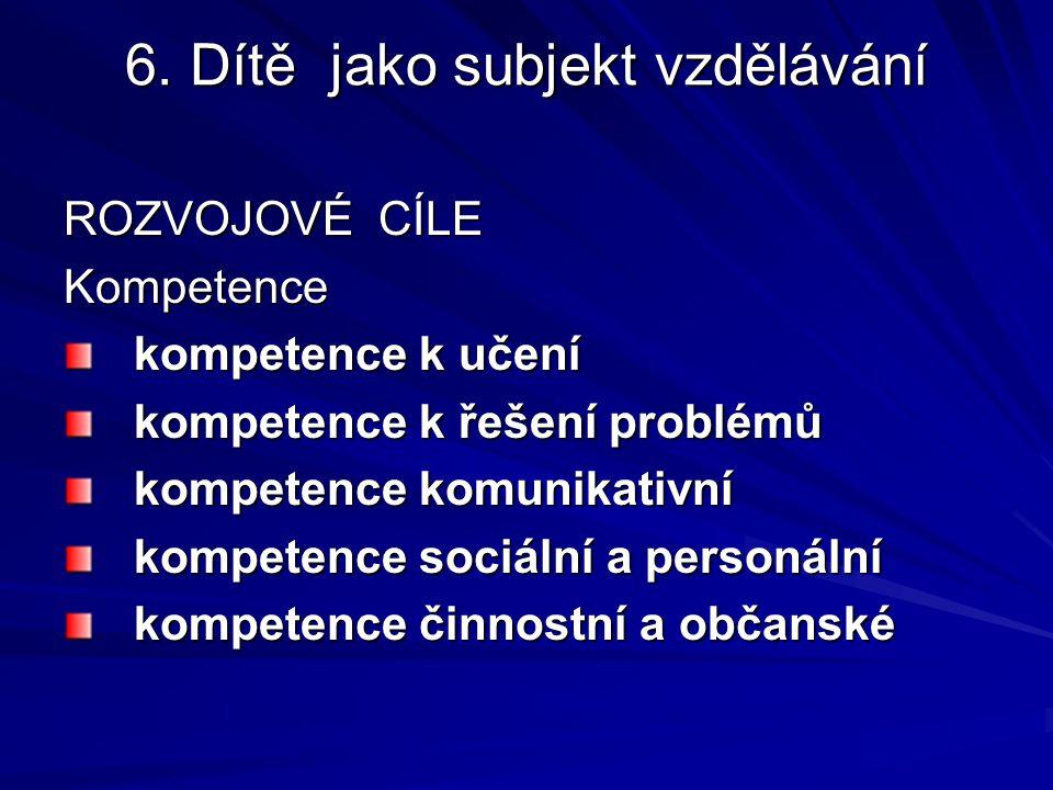 6. Dítě jako subjekt vzdělávání ROZVOJOVÉ CÍLE Kompetence kompetence k učení kompetence k řešení problémů kompetence komunikativní kompetence sociální