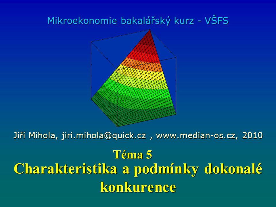 Charakteristika a podmínky dokonalé konkurence Mikroekonomie bakalářský kurz - VŠFS Jiří Mihola, jiri.mihola@quick.cz, www.median-os.cz, 2010 Téma 5