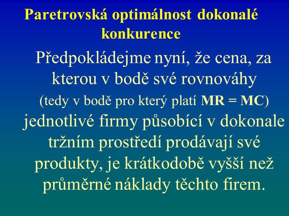 Paretrovská optimálnost dokonalé konkurence Předpokládejme nyní, že cena, za kterou v bodě své rovnováhy (tedy v bodě pro který platí MR = MC) jednotl