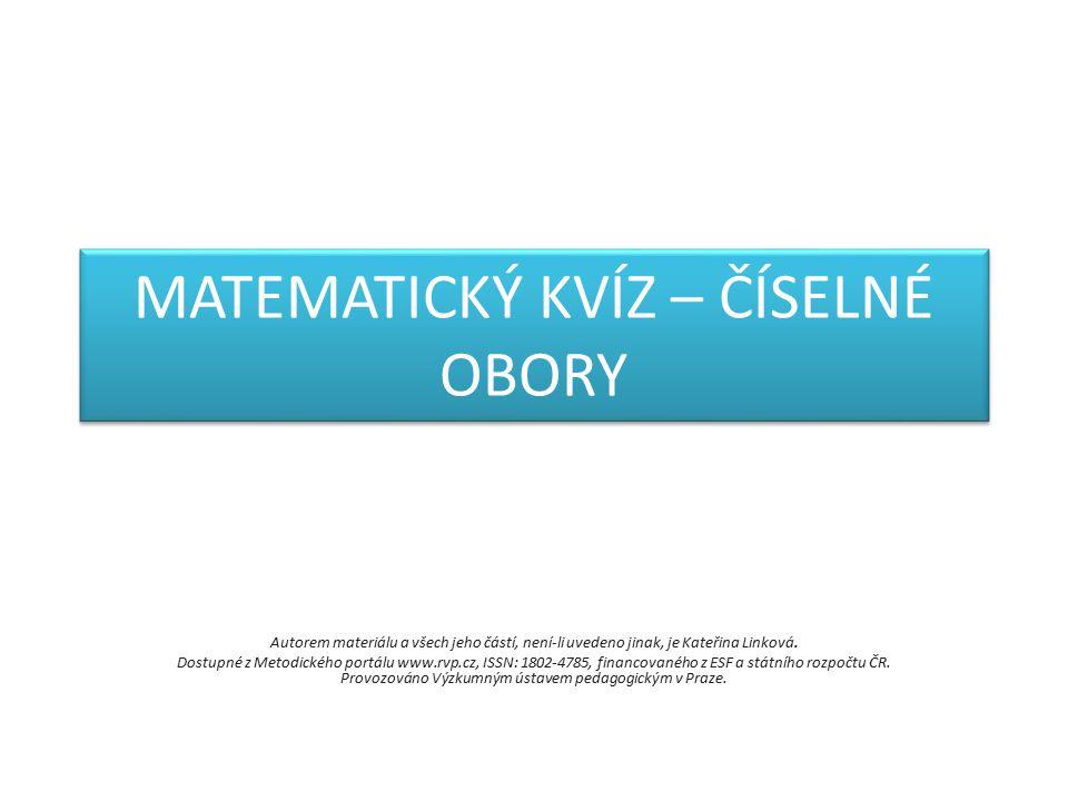 MATEMATICKÝ KVÍZ – ČÍSELNÉ OBORY Autorem materiálu a všech jeho částí, není-li uvedeno jinak, je Kateřina Linková.