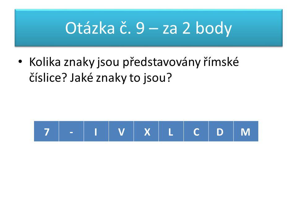 Otázka č. 9 – za 2 body Kolika znaky jsou představovány římské číslice.