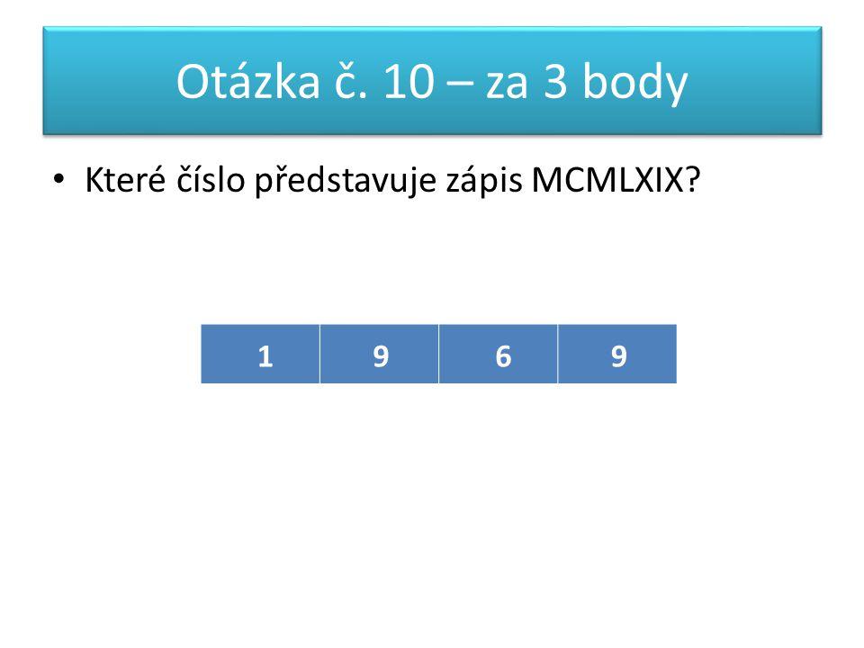Otázka č. 10 – za 3 body Které číslo představuje zápis MCMLXIX 1969