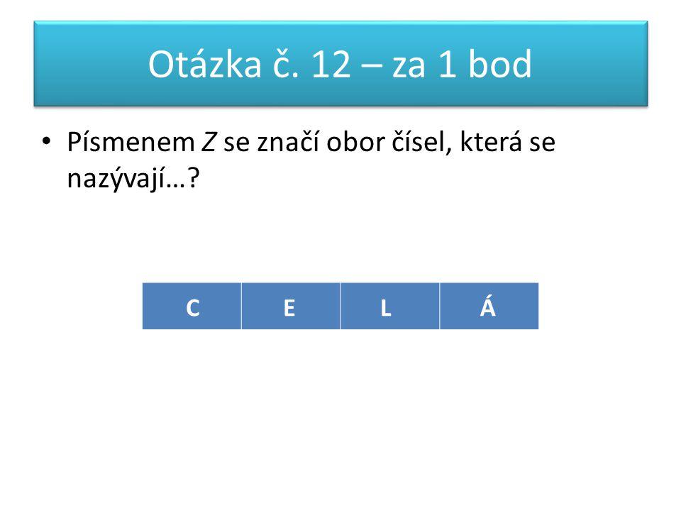 Otázka č. 12 – za 1 bod Písmenem Z se značí obor čísel, která se nazývají… CELÁ