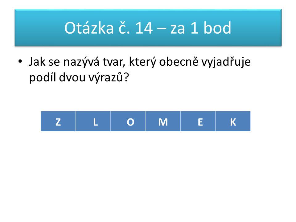 Otázka č. 14 – za 1 bod Jak se nazývá tvar, který obecně vyjadřuje podíl dvou výrazů ZLOMEK