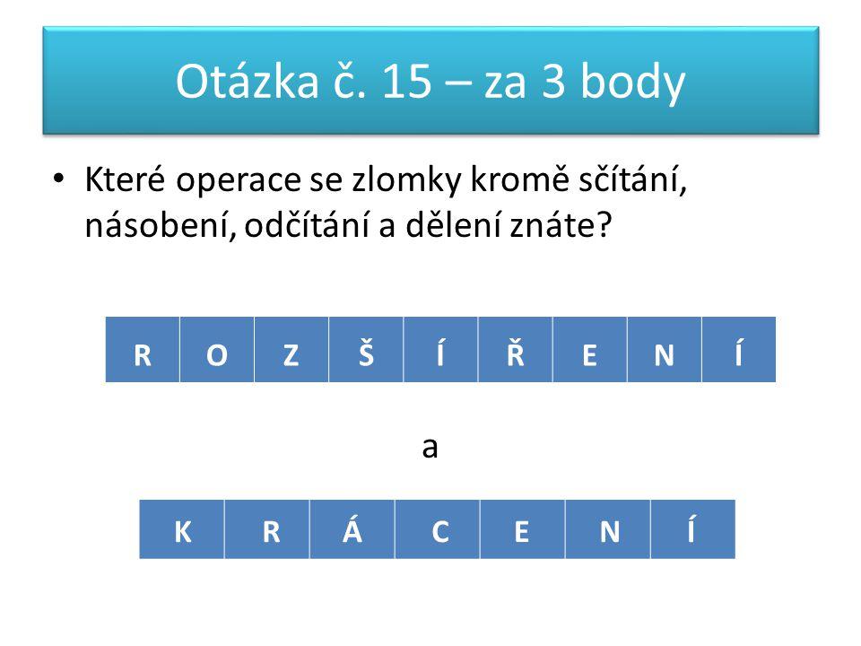 Otázka č. 15 – za 3 body Které operace se zlomky kromě sčítání, násobení, odčítání a dělení znáte.